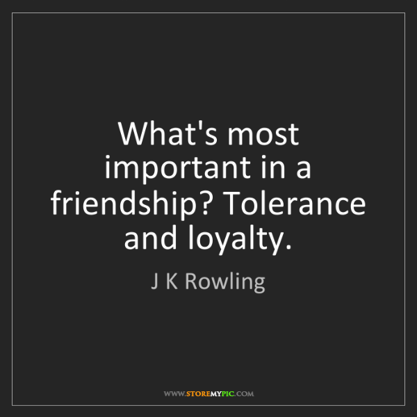 J K Rowling: What's most important in a friendship? Tolerance and...