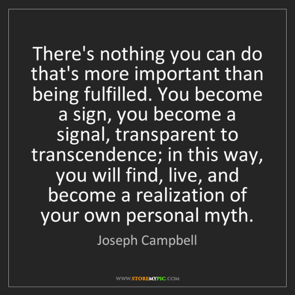 Joseph Campbell: There's nothing you can do that's more important than...
