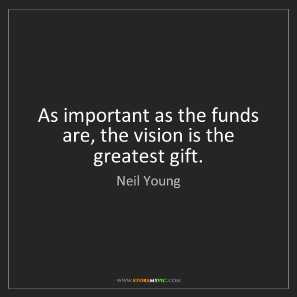 Neil Young: As important as the funds are, the vision is the greatest...