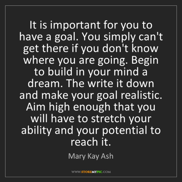 Mary Kay Ash: It is important for you to have a goal. You simply can't...
