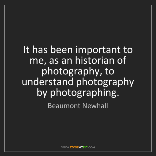 Beaumont Newhall: It has been important to me, as an historian of photography,...