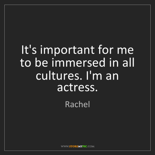 Rachel: It's important for me to be immersed in all cultures....