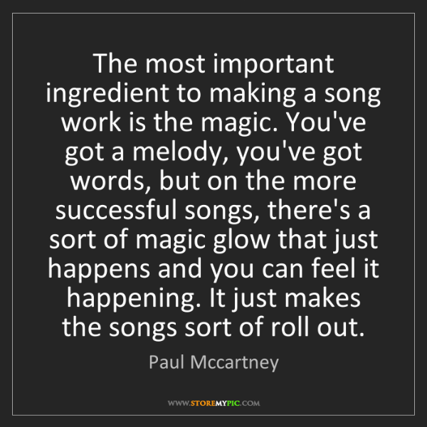 Paul Mccartney: The most important ingredient to making a song work is...