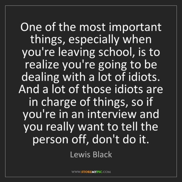 Lewis Black: One of the most important things, especially when you're...