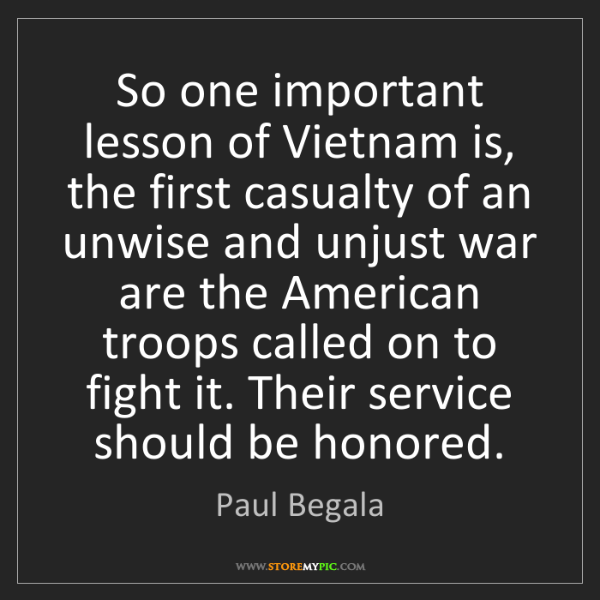 Paul Begala: So one important lesson of Vietnam is, the first casualty...
