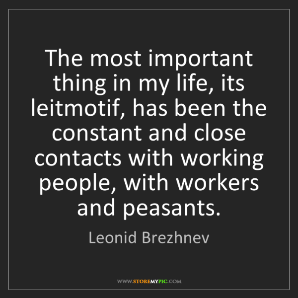 Leonid Brezhnev: The most important thing in my life, its leitmotif, has...