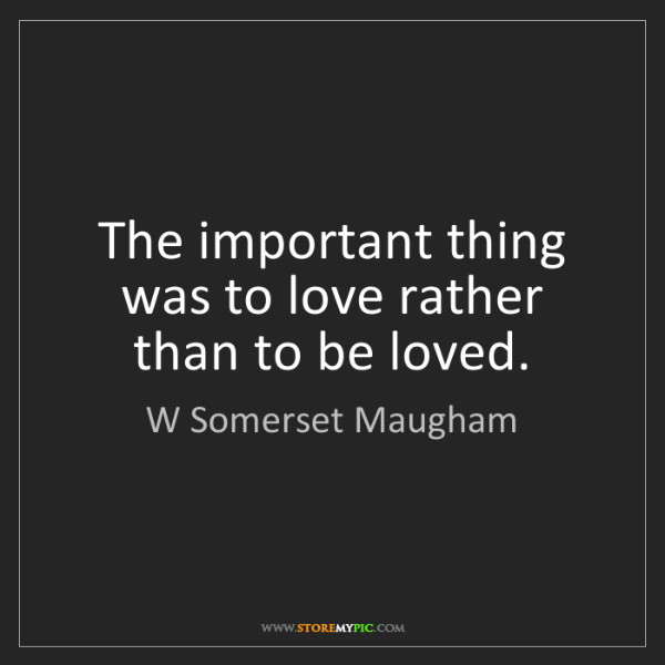 W Somerset Maugham: The important thing was to love rather than to be loved.