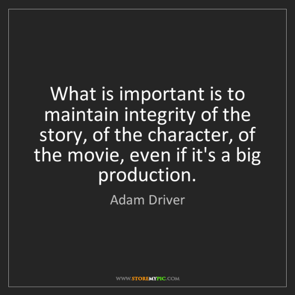 Adam Driver: What is important is to maintain integrity of the story,...