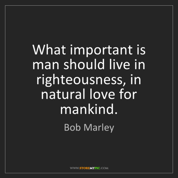 Bob Marley: What important is man should live in righteousness, in...