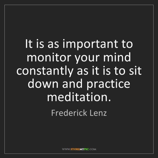 Frederick Lenz: It is as important to monitor your mind constantly as...