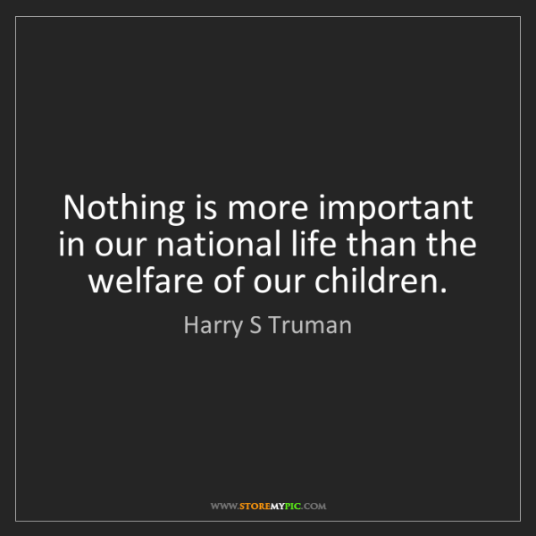 Harry S Truman: Nothing is more important in our national life than the...