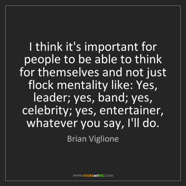 Brian Viglione: I think it's important for people to be able to think...