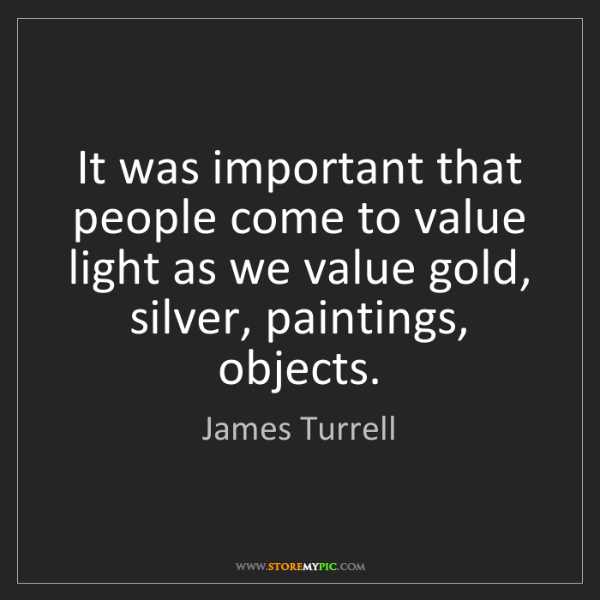 James Turrell: It was important that people come to value light as we...