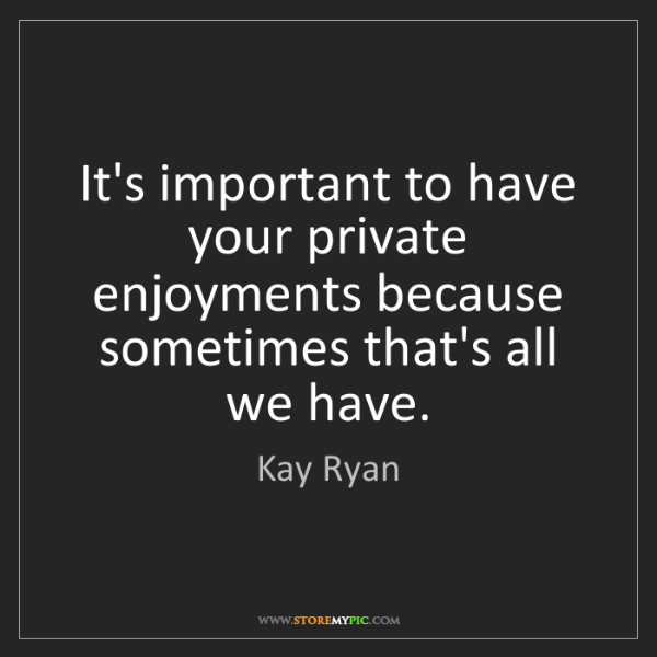 Kay Ryan: It's important to have your private enjoyments because...