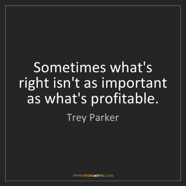 Trey Parker: Sometimes what's right isn't as important as what's profitable.