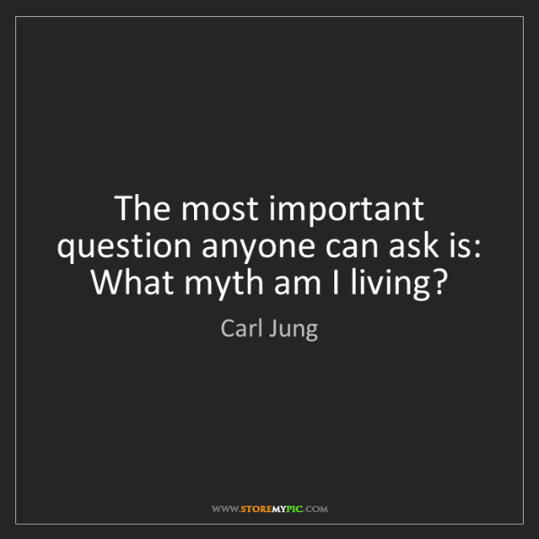 Carl Jung: The most important question anyone can ask is: What myth...