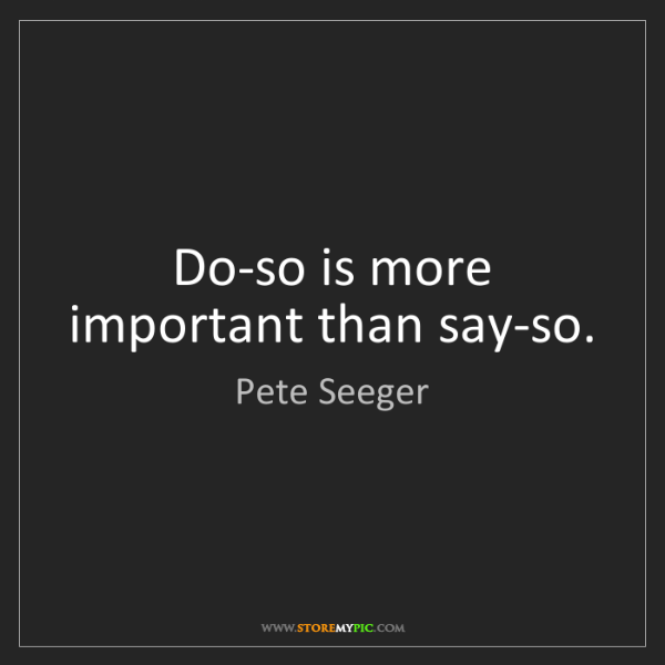 Pete Seeger: Do-so is more important than say-so.