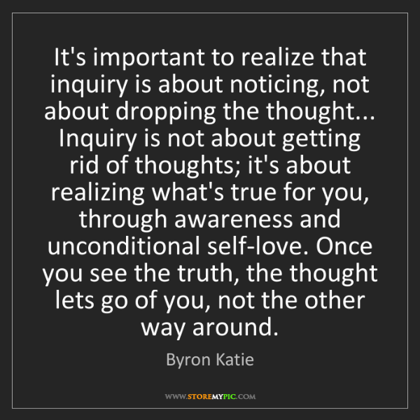 Byron Katie: It's important to realize that inquiry is about noticing,...