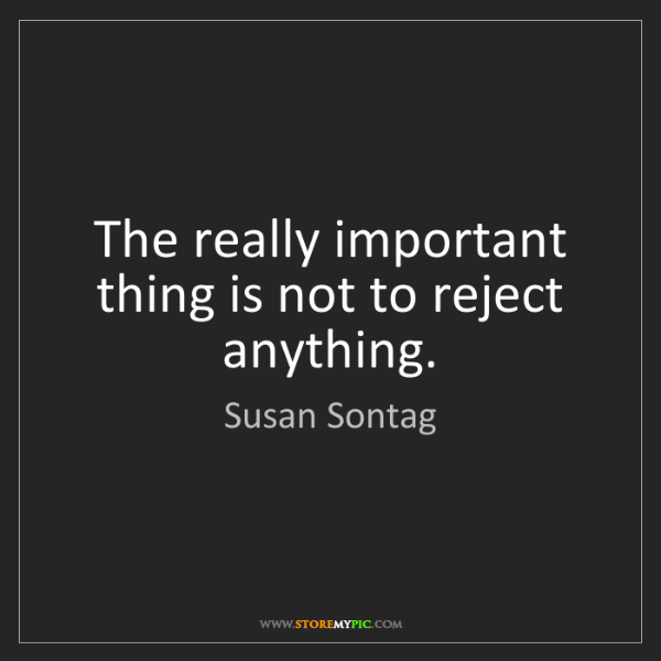Susan Sontag: The really important thing is not to reject anything.