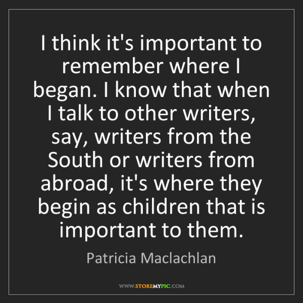 Patricia Maclachlan: I think it's important to remember where I began. I know...