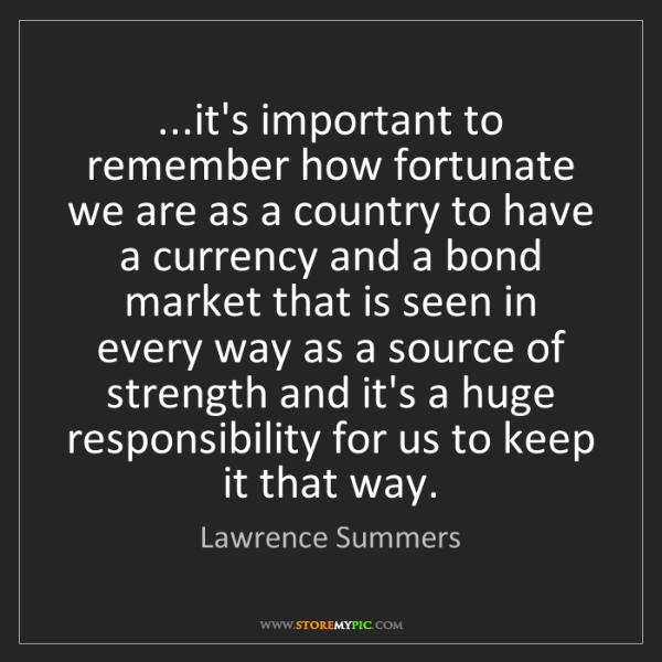 Lawrence Summers: ...it's important to remember how fortunate we are as...