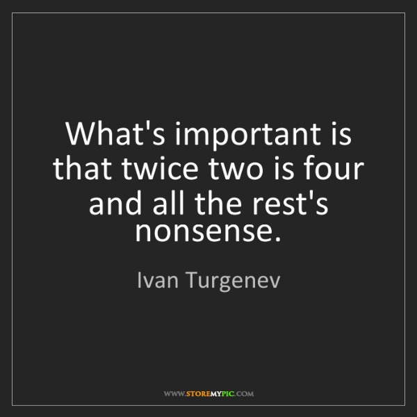 Ivan Turgenev: What's important is that twice two is four and all the...