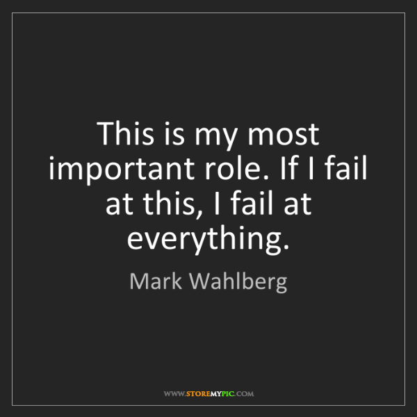 Mark Wahlberg: This is my most important role. If I fail at this, I...