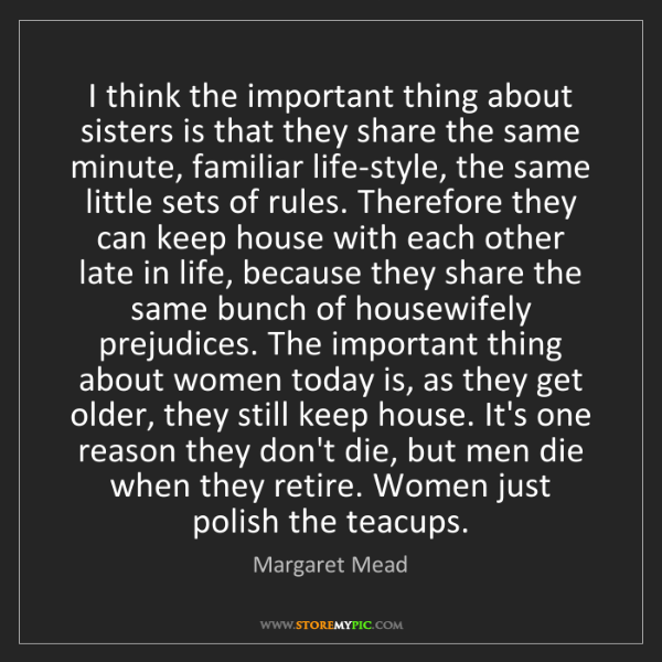 Margaret Mead: I think the important thing about sisters is that they...