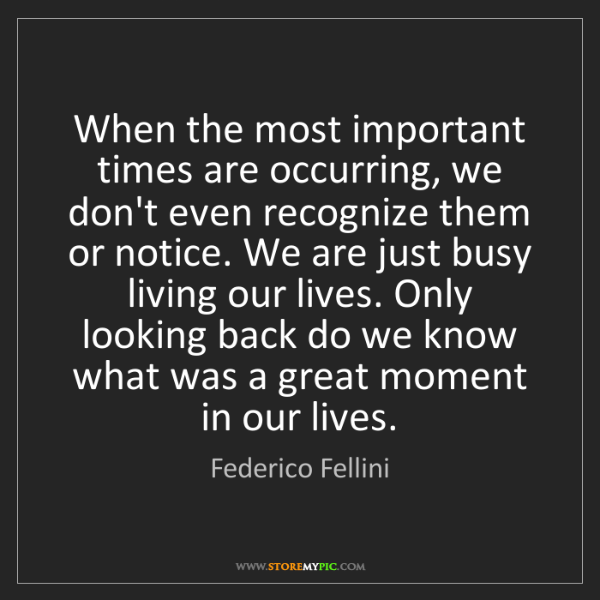 Federico Fellini: When the most important times are occurring, we don't...