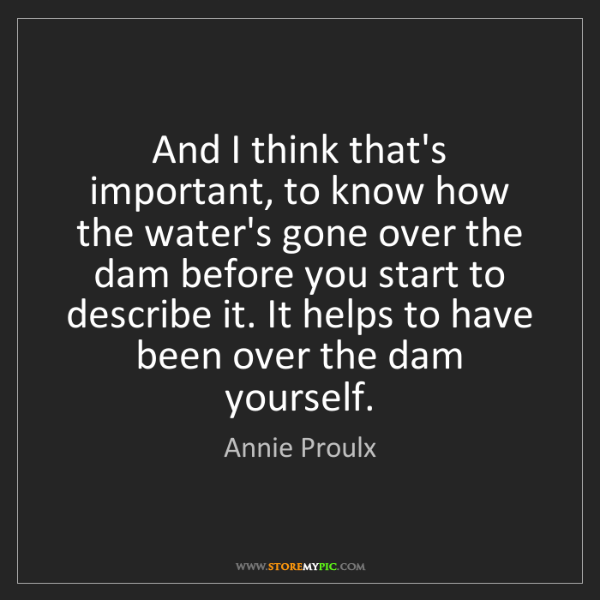 Annie Proulx: And I think that's important, to know how the water's...