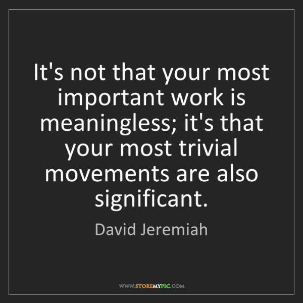 David Jeremiah: It's not that your most important work is meaningless;...