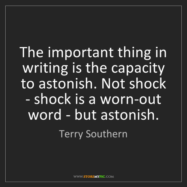Terry Southern: The important thing in writing is the capacity to astonish....