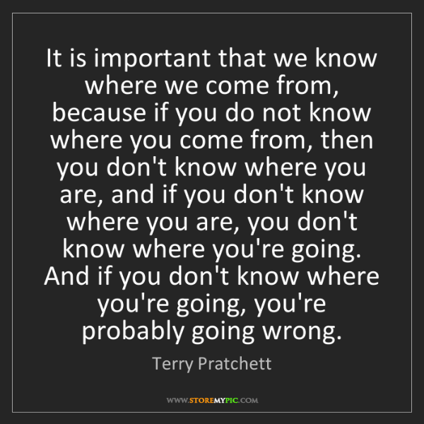 Terry Pratchett: It is important that we know where we come from, because...
