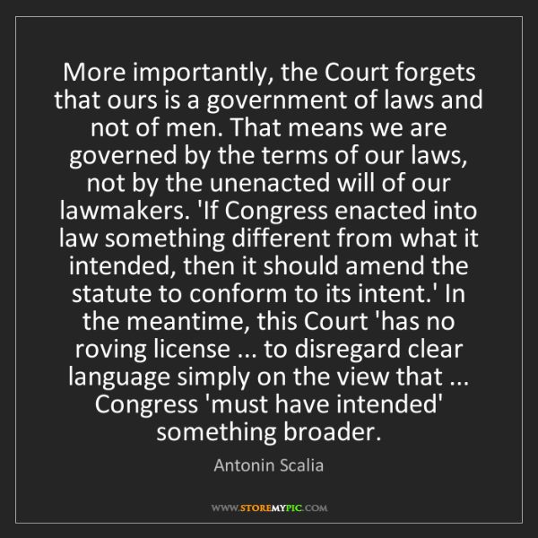 Antonin Scalia: More importantly, the Court forgets that ours is a government...