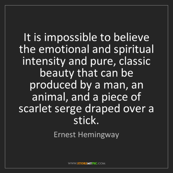 Ernest Hemingway: It is impossible to believe the emotional and spiritual...