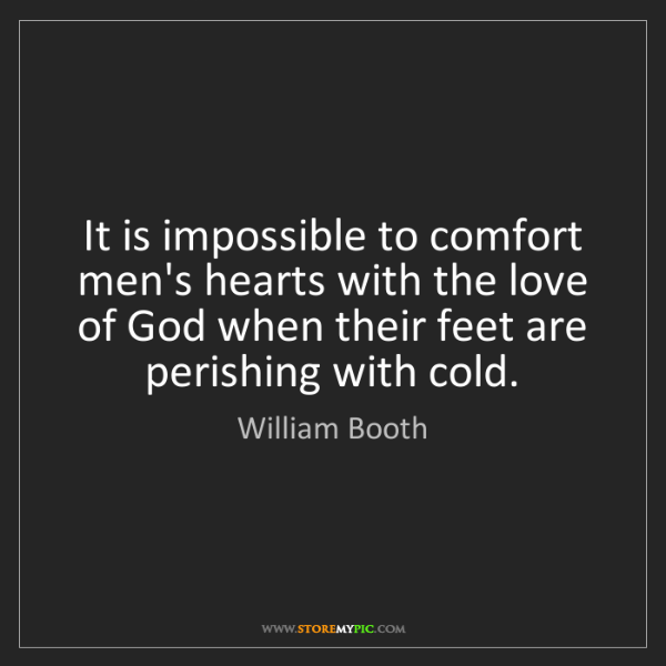 William Booth: It is impossible to comfort men's hearts with the love...