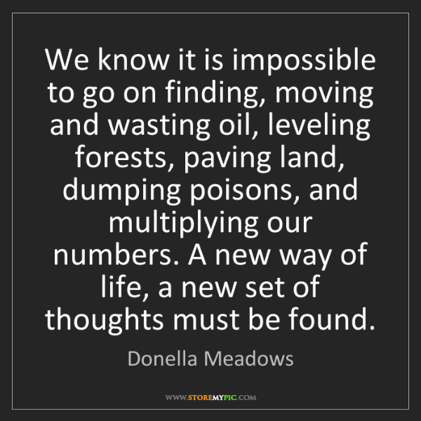 Donella Meadows: We know it is impossible to go on finding, moving and...