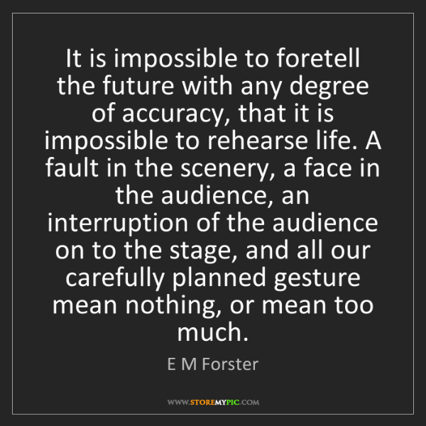 E M Forster: It is impossible to foretell the future with any degree...