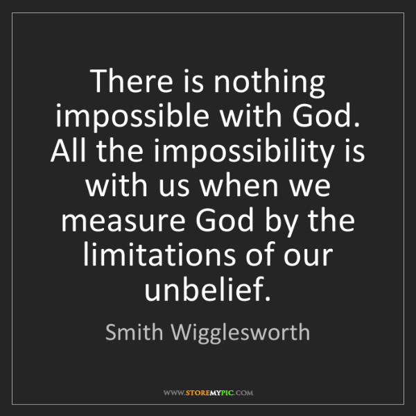 Smith Wigglesworth: There is nothing impossible with God. All the impossibility...