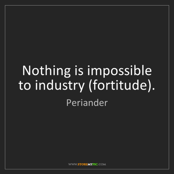 Periander: Nothing is impossible to industry (fortitude).