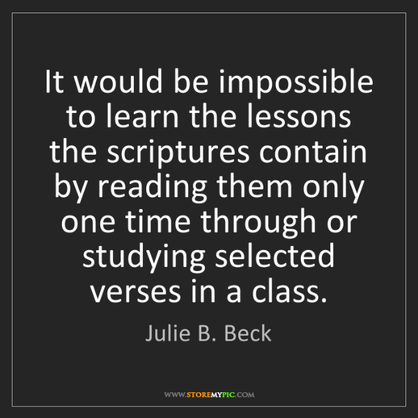 Julie B. Beck: It would be impossible to learn the lessons the scriptures...