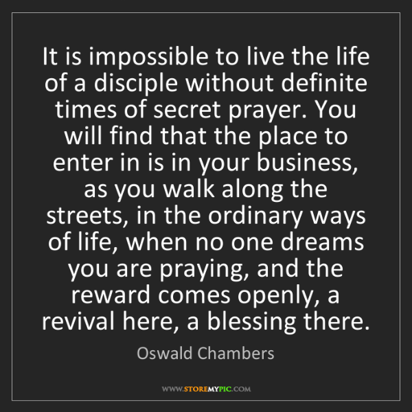 Oswald Chambers: It is impossible to live the life of a disciple without...
