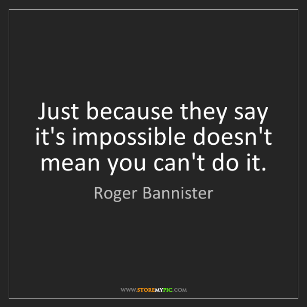 Roger Bannister: Just because they say it's impossible doesn't mean you...