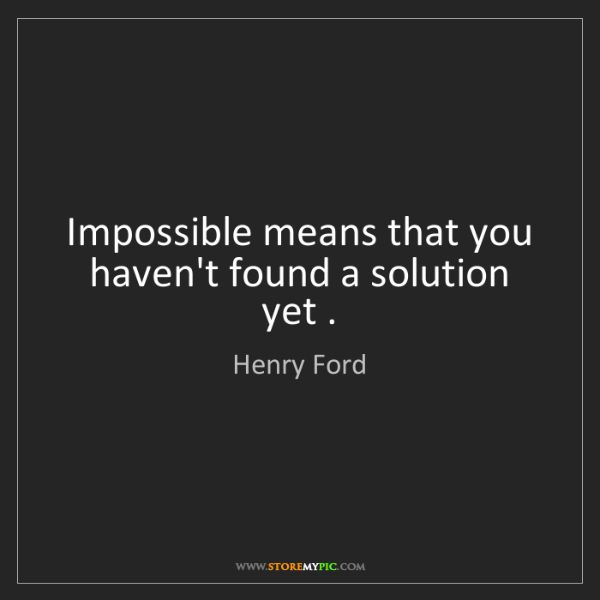 Henry Ford: Impossible means that you haven't found a solution yet...