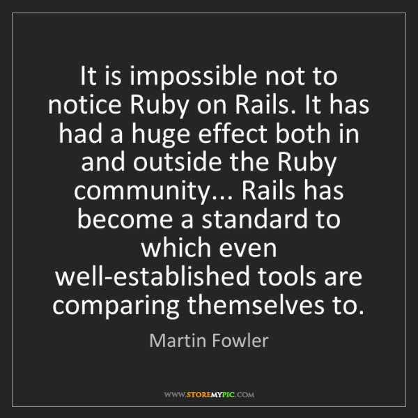 Martin Fowler: It is impossible not to notice Ruby on Rails. It has...