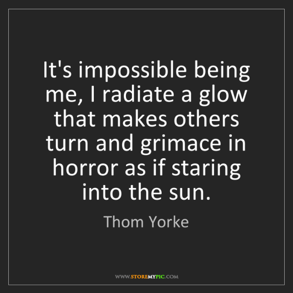 Thom Yorke: It's impossible being me, I radiate a glow that makes...