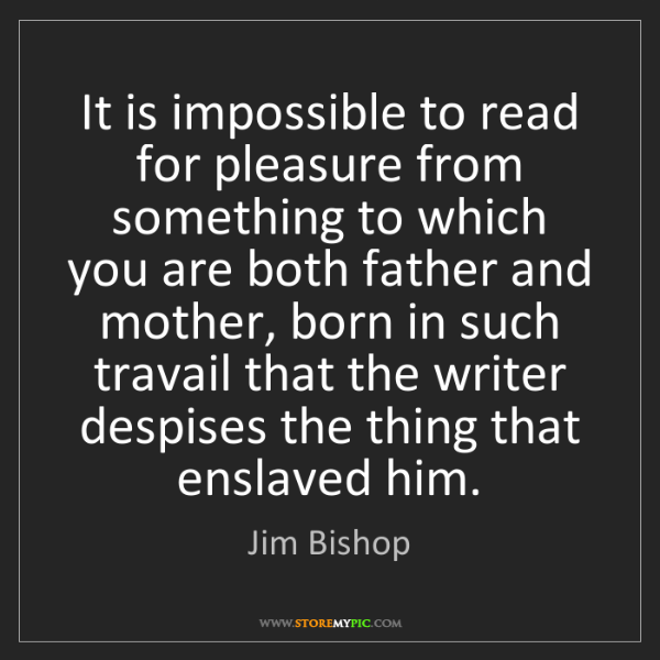 Jim Bishop: It is impossible to read for pleasure from something...