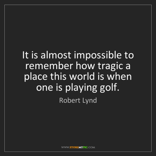Robert Lynd: It is almost impossible to remember how tragic a place...