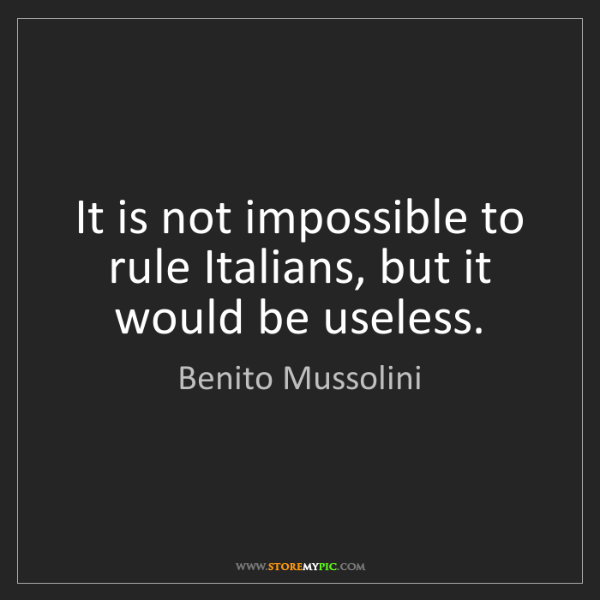 Benito Mussolini: It is not impossible to rule Italians, but it would be...