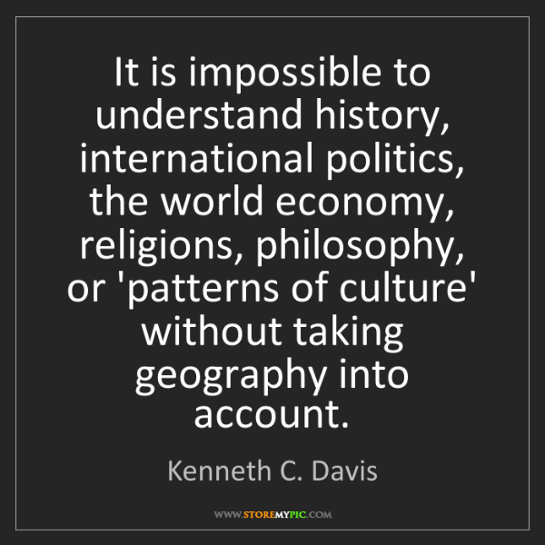 Kenneth C. Davis: It is impossible to understand history, international...